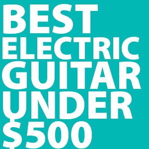best-electric-guitars-under-$500