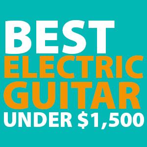 Best Electric Guitars Under $1500 - [ Ultimate 2019 Buyer's